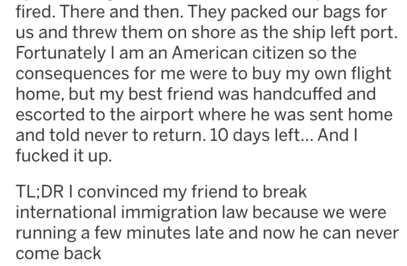 Text - fired. There and then. They packed our bags for us and threw them on shore as the ship left port. Fortunately I am an American citizen so the consequences for me were to buy my own flight home, but my best friend was handcuffed and escorted to the airport where he was sent home and told never to return. 10 days left... And I fucked it up. TL;DR I convinced my friend to break international immigration law because we were running a few minutes late and now he can never come back