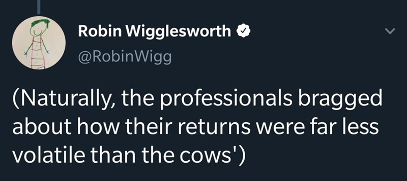 Text - Robin Wigglesworth O @RobinWigg (Naturally, the professionals bragged about how their returns were far less volatile than the cows')
