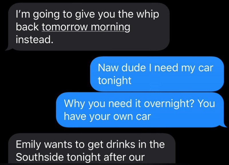 Text - I'm going to give you the whip back tomorrow morning instead. Naw dude I need my car tonight Why you need it overnight? You have your own car Emily wants to get drinks in the Southside tonight after our