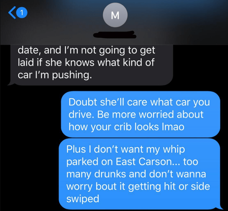 Text - date, and I'm not going to get laid if she knows what kind of car l'm pushing. Doubt she'll care what car you drive. Be more worried about how your crib looks Imao Plus I don't want my whip parked on East Carson... too many drunks and don't wanna worry bout it getting hit or side swiped