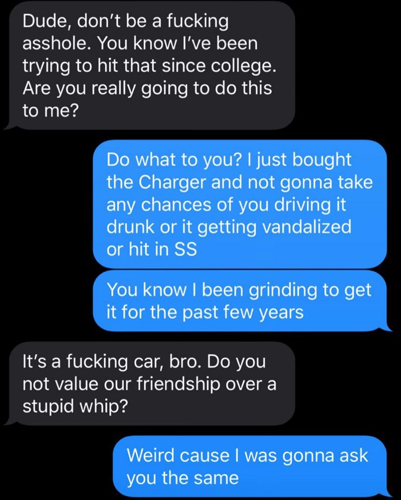 Text - Dude, don't be a fucking asshole. You know l've been trying to hit that since college. Are you really going to do this to me? Do what to you? I just bought the Charger and not gonna take any chances of you driving it drunk or it getting vandalized or hit in SS You know I been grinding to get it for the past few years It's a fucking car, bro. Do you not value our friendship over a stupid whip? Weird cause I was gonna ask you the same