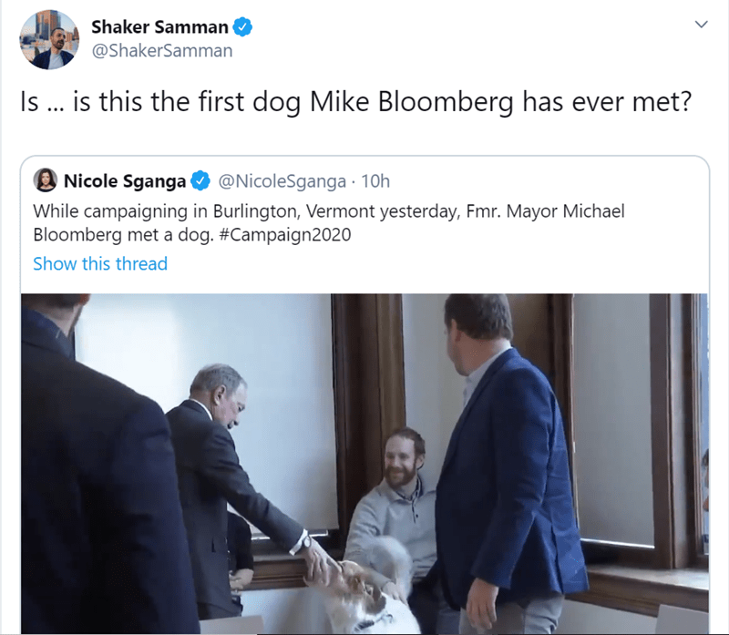 Text - Shaker Samman @ShakerSamman Is .. is this the first dog Mike Bloomberg has ever met? @NicoleSganga 10h Nicole Sganga While campaigning in Burlington, Vermont yesterday, Fmr. Mayor Michael Bloomberg met a dog. #Campaign2020 Show this thread
