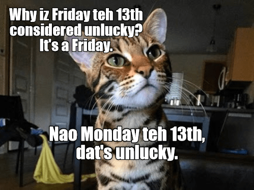 Cat - Why iz Friday teh 13th considered unlucky? It's a Friday. Nao Monday teh 13th, dat's unlucky.