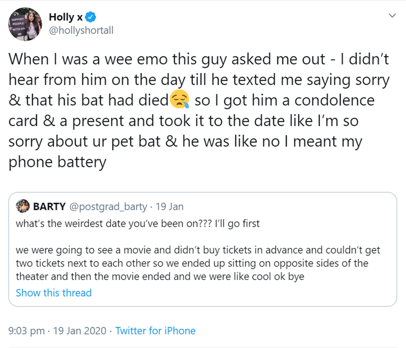 Text - Holly x @hollyshortall UPPORT PEOPLE When I was a wee emo this guy asked me out - I didn't hear from him on the day till he texted me saying sorry & that his bat had died so I got him a condolence card & a present and took it to the date like I'm so sorry about ur pet bat & he was like no I meant my phone battery BARTY @postgrad_barty · 19 Jan what's the weirdest date you've been on??? I'll go first we were going to see a movie and didn't buy tickets in advance and couldn't get two ticket