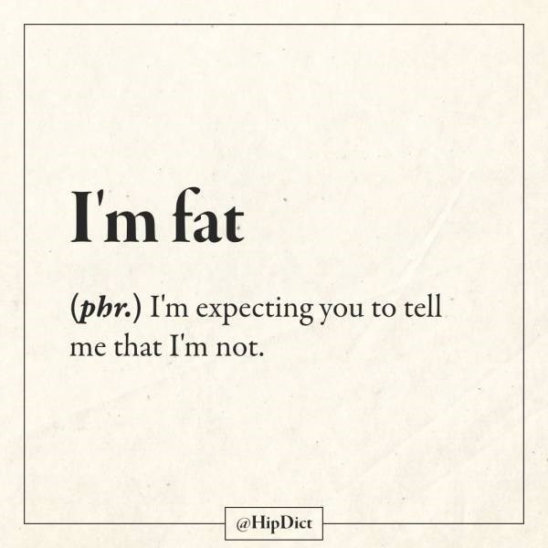 Text - I'm fat (phr.) I'm expecting you to tell me that I'm not. @HipDict