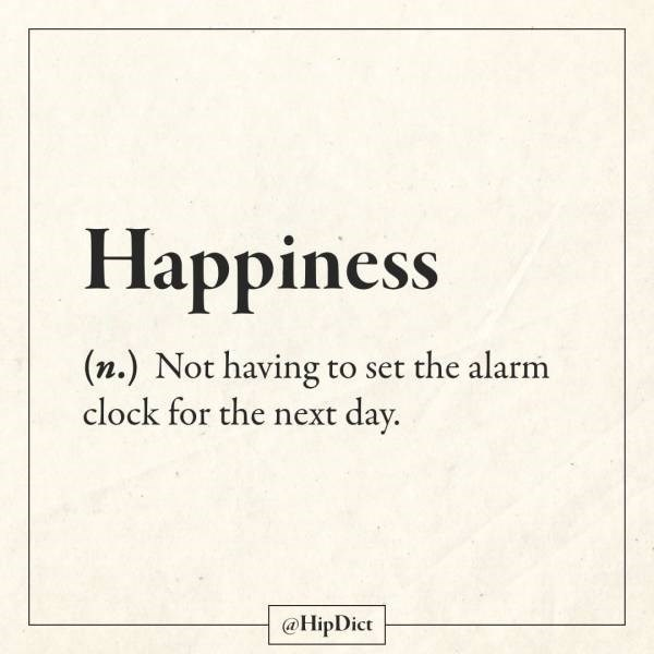 Text - Happiness (n.) Not having to set the alarm clock for the next day. @HipDict