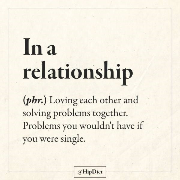 Text - In a relationship (phr.) Loving each other and solving problems together. Problems you wouldn't have if you were single. @HipDict