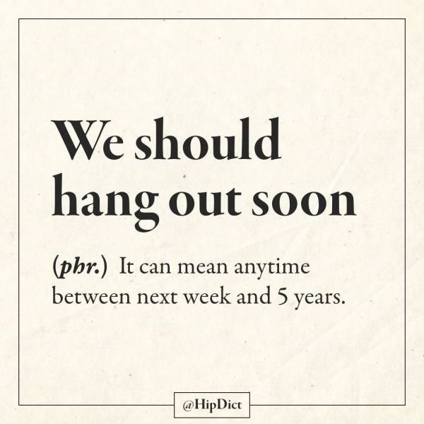 Text - We should hang out soon (phr.) It can mean anytime between next week and 5 years. @HipDict