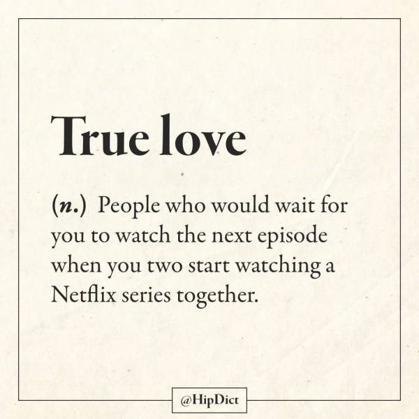 Text - True love (n.) People who would wait for you to watch the next episode when you two start watching a Netflix series together. @HipDict