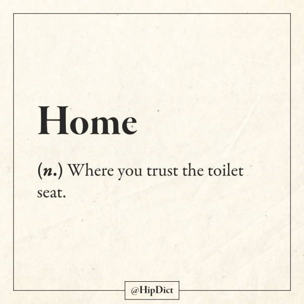 Text - Home (n.) Where you trust the toilet seat. @HipDict