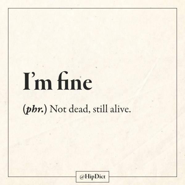 Text - I'm fine (phr.) Not dead, still alive. @HipDict