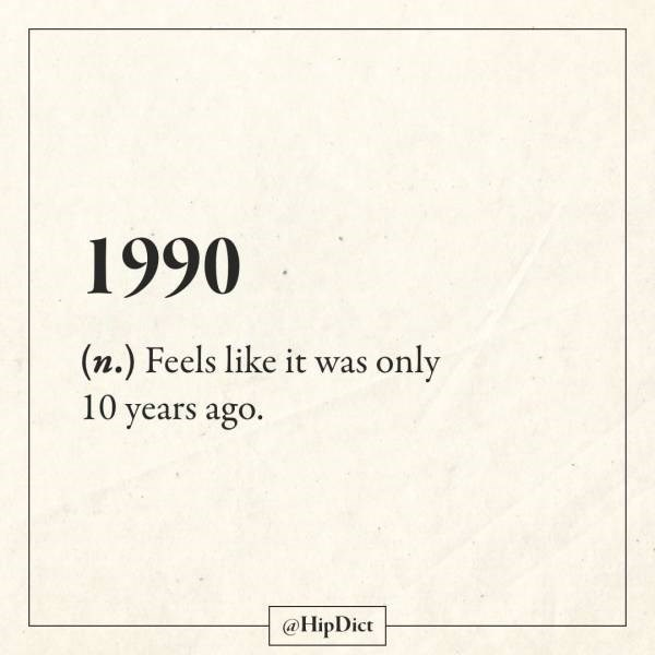 Text - 1990 (n.) Feels like it was only 10 years ago. @HipDict
