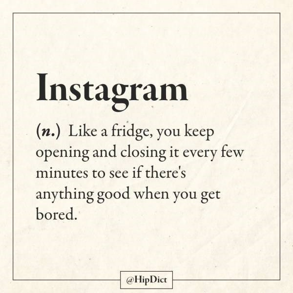 Text - Instagram (n.) Like a fridge, you keep opening and closing it every few minutes to see if there's anything good when you get bored. @HipDict