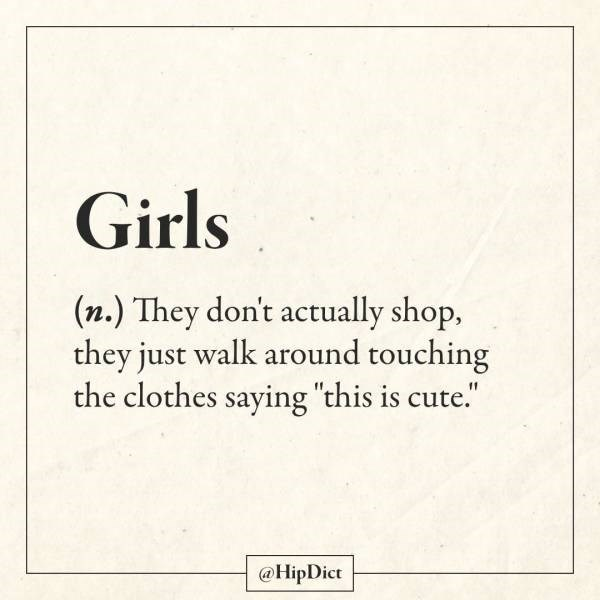 """Text - Girls (n.) They don't actually shop, they just walk around touching the clothes saying """"this is cute."""" @HipDict"""
