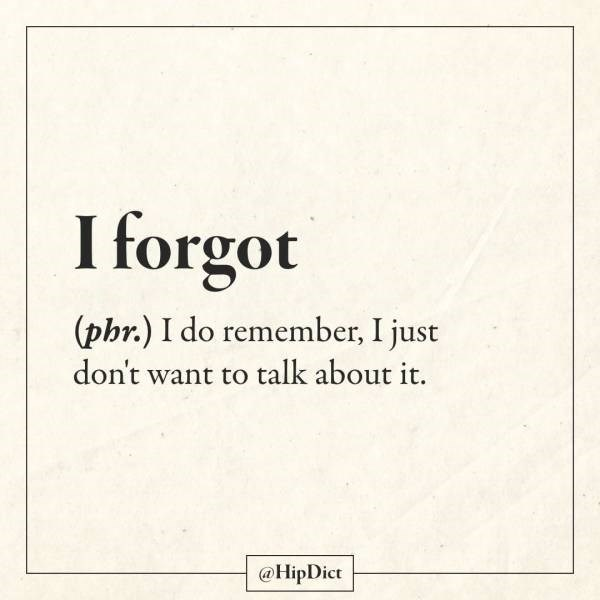 Text - I forgot (phr.) I do remember, I just don't want to talk about it. @HipDict
