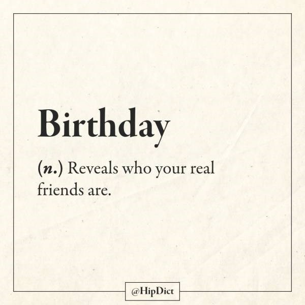 Text - Birthday (n.) Reveals who your real friends are. @HipDict