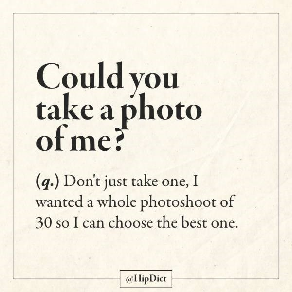 Text - Could you take a photo of me? (g.) Don't just take one, I wanted a whole photoshoot of 30 so I can choose the best one. @HipDict