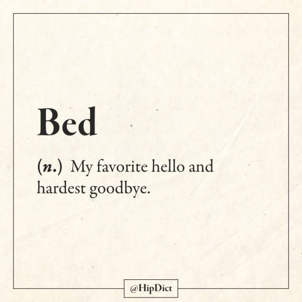 Text - Bed (n.) My favorite hello and hardest goodbye. @HipDict