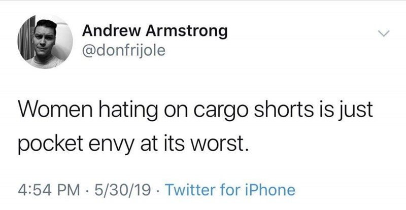 Text - Text - Andrew Armstrong @donfrijole Women hating on cargo shorts is just pocket envy at its worst. 4:54 PM · 5/30/19 · Twitter for iPhone