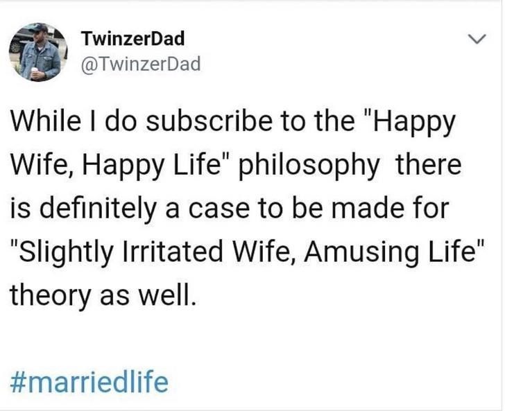 "Text - Text - TwinzerDad @TwinzerDad While I do subscribe to the ""Happy Wife, Happy Life"" philosophy there is definitely a case to be made for ""Slightly Irritated Wife, Amusing Life"" theory as wellI. #marriedlife"