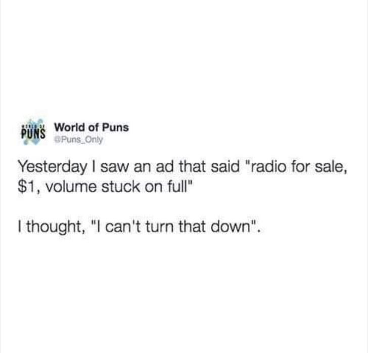 "Text - World of Puns PUNS OPuns Only Yesterday I saw an ad that said ""radio for sale, $1, volume stuck on full"" I thought, ""I can't turn that down""."