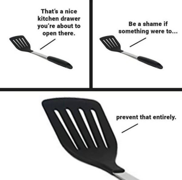 Spatula - That's a nice kitchen drawer Be a shame if you're about to open there. something were to... prevent that entirely.
