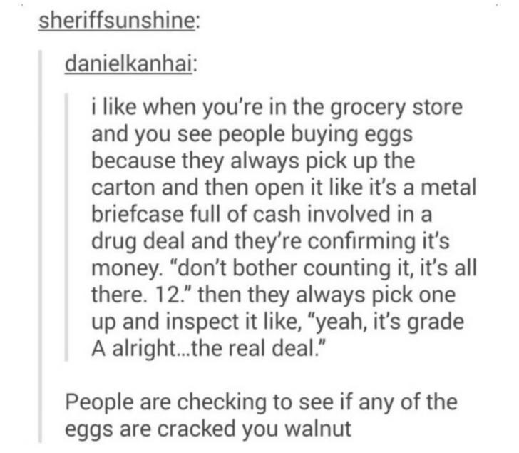 "Text - Text - sheriffsunshine: danielkanhai: i like when you're in the grocery store and you see people buying eggs because they always pick up the carton and then open it like it's a metal briefcase full of cash involved in a drug deal and they're confirming it's money. ""don't bother counting it, it's all there. 12."" then they always pick one up and inspect it like, ""yeah, it's grade A alright.the real deal."" People are checking to see if any of the eggs are cracked you walnut"