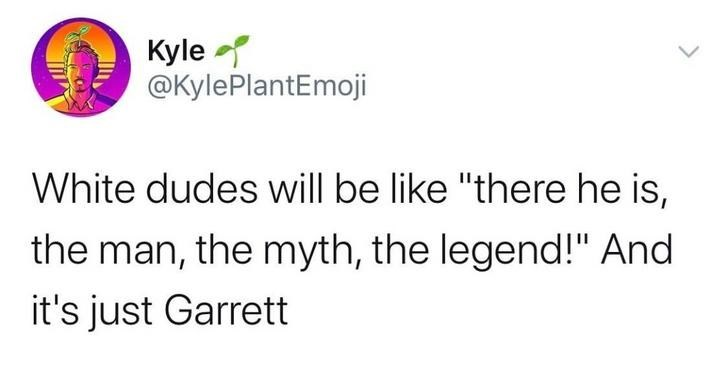 "Text - Kyle @KylePlantEmoji White dudes will be like ""there he is, the man, the myth, the legend!"" And it's just Garrett"