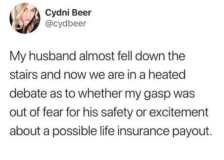 Text - Cydni Beer @cydbeer My husband almost fell down the stairs and now we are in a heated debate as to whether my gasp was out of fear for his safety or excitement about a possible life insurance payout.