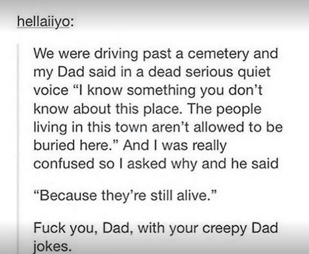 "Text - hellaiiyo: We were driving past a cemetery and my Dad said in a dead serious quiet voice ""I know something you don't know about this place. The people living in this town aren't allowed to be buried here."" And I was really confused so I asked why and he said ""Because they're still alive."" Fuck you, Dad, with your creepy Dad jokes."