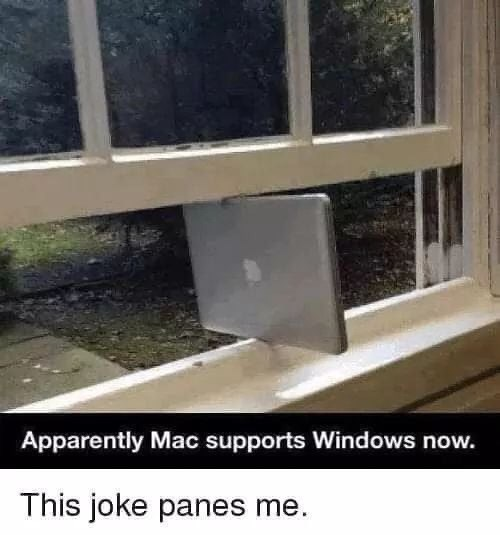 Window - Apparently Mac supports Windows now. This joke panes me.