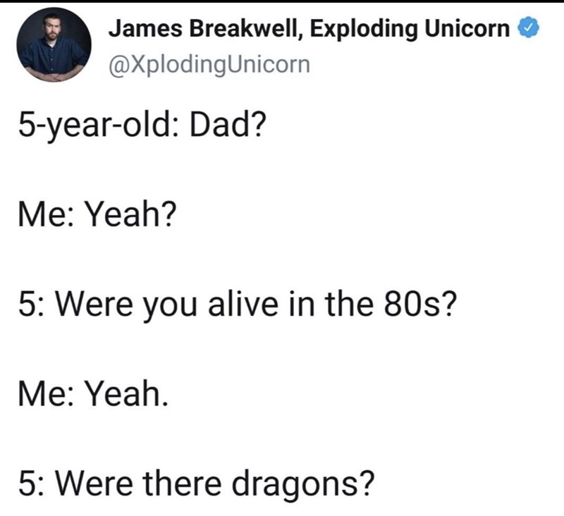 Text - James Breakwell, Exploding Unicorn @XplodingUnicorn 5-year-old: Dad? Me: Yeah? 5: Were you alive in the 80s? Me: Yeah. 5: Were there dragons?