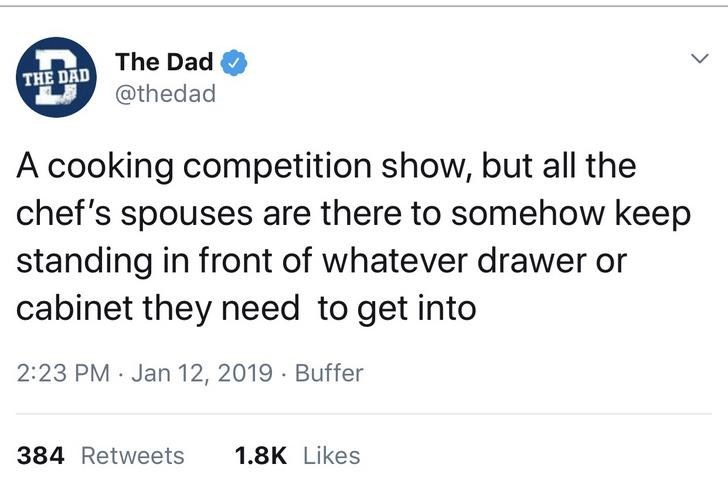 Text - The Dad THE DAD @thedad A cooking competition show, but all the chef's spouses are there to somehow keep standing in front of whatever drawer or cabinet they need to get into 2:23 PM Jan 12, 2019 · Buffer 1.8K Likes 384 Retweets