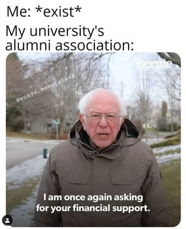 Text - Me: *exist* My university's alúmni association: Bernie @suave memetstash Iam once again asking for your financial support.