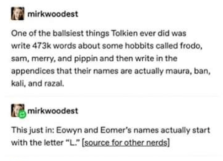 "Text - mirkwoodest One of the ballsiest things Tolkien ever did was write 473k words about some hobbits called frodo, sam, merry, and pippin and then write in the appendices that their names are actually maura, ban, kali, and razal, mirkwoodest This just in: Eowyn and Eomer's names actually start with the letter ""L."" (source for other nerds]"