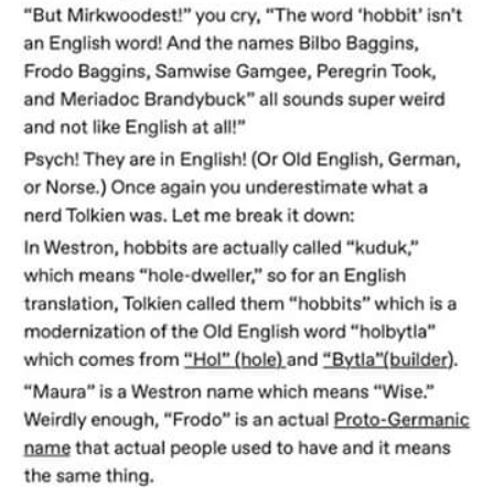 "Text - ""But Mirkwoodest!"" you cry, ""The word 'hobbit' isn't an English word! And the names Bilbo Baggins, Frodo Baggins, Samwise Gamgee, Peregrin Took, and Meriadoc Brandybuck"" all sounds super weird and not like English at all!"" Psych! They are in English! (Or Old English, German, or Norse.) Once again you underestimate what a nerd Tolkien was. Let me break it down: In Westron, hobbits are actually called ""kuduk,"" which means ""hole-dweller,"" so for an English translation, Tolkien called them ""h"