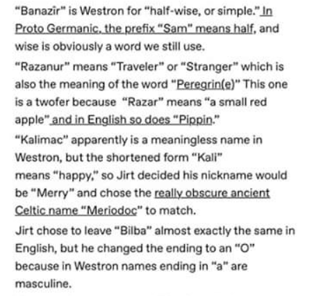 "Text - ""Banazir"" is Westron for ""half-wise, or simple.""In Proto Germanic, the prefix ""Sam"" means half, and wise is obviously a word we still use. ""Razanur"" means ""Traveler"" or ""Stranger"" which is also the meaning of the word ""Peregrin(e)"" This one is a twofer because ""Razar"" means ""a small red apple"" and in English so does ""Pippin."" ""Kalimac"" apparently is a meaningless name in Westron, but the shortened form ""Kali"" means ""happy,"" so Jirt decided his nickname would be ""Merry"" and chose the reall"