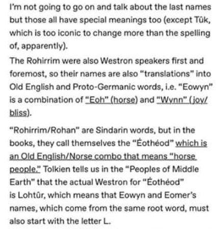 "Text - I'm not going to go on and talk about the last names but those all have special meanings too (except Tük, which is too iconic to change more than the spelling of, apparently). The Rohirrim were also Westron speakers first and foremost, so their names are also ""translations"" into Old English and Proto-Germanic words, i.e. ""Eowyn"" is a combination of ""Eoh"" (horse) and ""Wynn"" (joyl bliss). ""Rohirrim/Rohan"" are Sindarin words, but in the books, they call themselves the ""Éothéod"" which is an O"