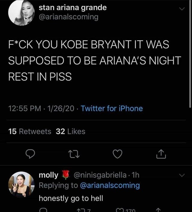 Text - stan ariana grande @arianalscoming F*CK YOU KOBE BRYANT IT WAS SUPPOSED TO BE ARIANA'S NIGHT REST IN PISS 1/26/20 · Twitter for iPhone 12:55 PM 15 Retweets 32 Likes molly Replying to @arianalscoming @ninisgabriella - 1h honestly go to hell M 170
