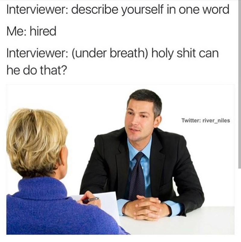 Text - Interviewer: describe yourself in one word Me: hired Interviewer: (under breath) holy shit can he do that? Twitter: river_niles
