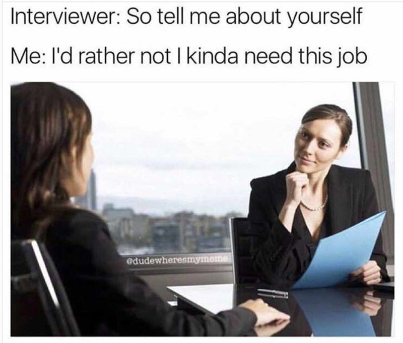 Job - Interviewer: So tell me about yourself Me: I'd rather not I kinda need this job edudewheresmymeme