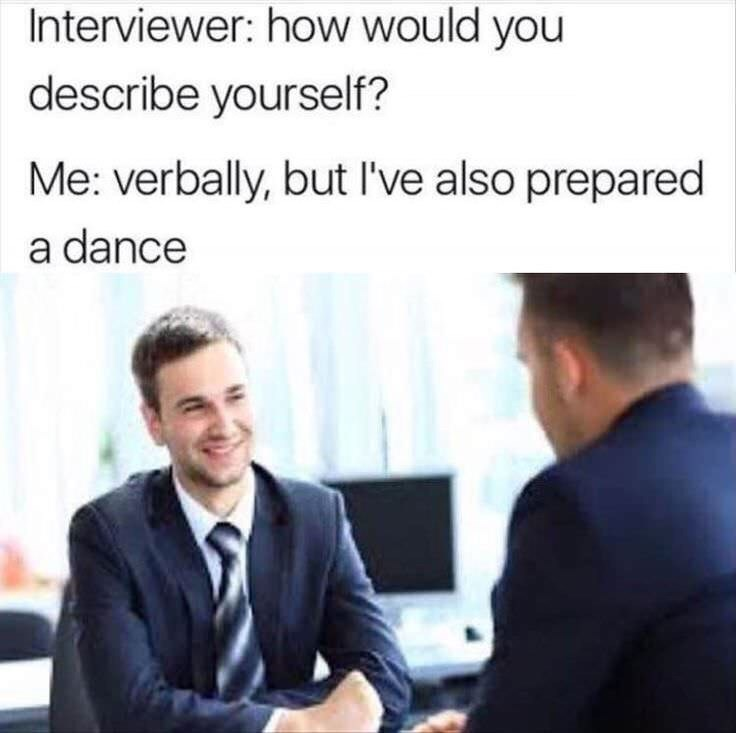 Text - Job - Interviewer: how would you describe yourself? Me: verbally, but l've also prepared a dance