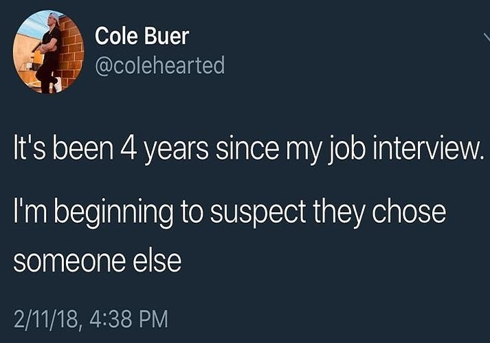 Text - Cole Buer @colehearted It's been 4 years since my job interview. I'm beginning to suspect they chose someone else 2/11/18, 4:38 PM
