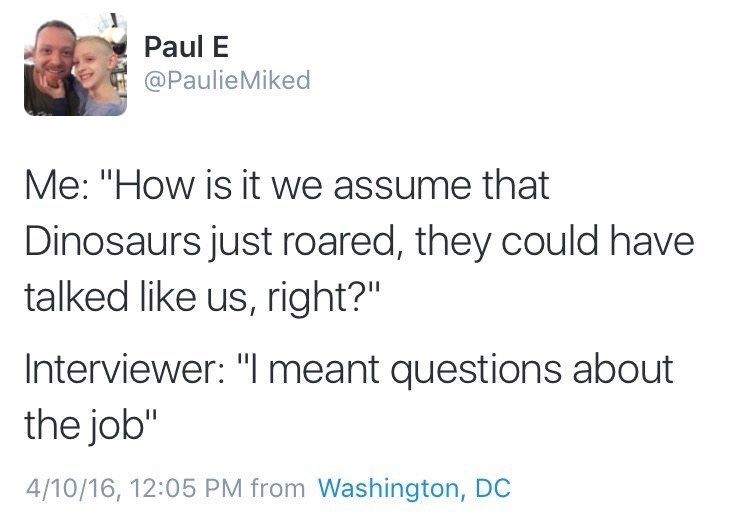 "Text - Paul E @PaulieMiked Me: ""How is it we assume that Dinosaurs just roared, they could have talked like us, right?"" Interviewer: ""I meant questions about the job"" 4/10/16, 12:05 PM from Washington, DC"
