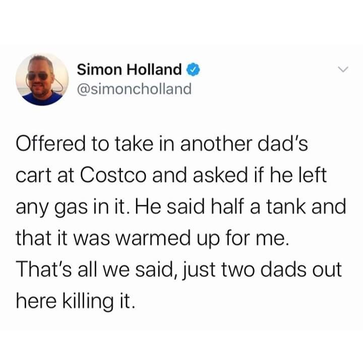 Text - Simon Holland @simoncholland Offered to take in another dad's cart at Costco and asked if he left any gas in it. He said half a tank and that it was warmed up for me. That's all we said, just two dads out here killing it.
