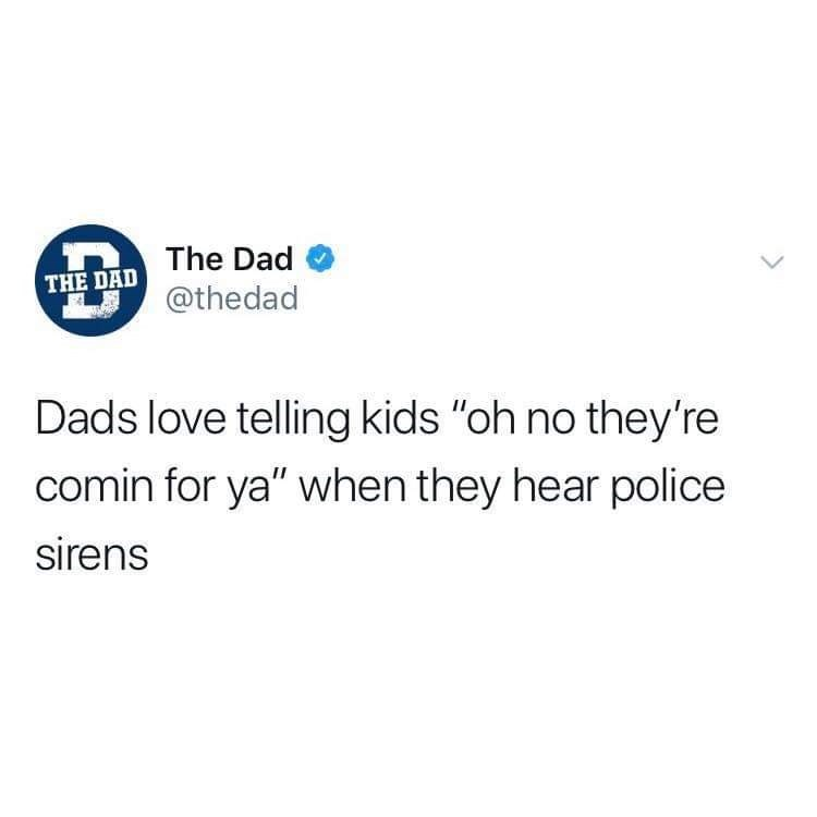 """Text - The Dad THE DAD @thedad Dads love telling kids """"oh no they're comin for ya"""" when they hear police sirens"""