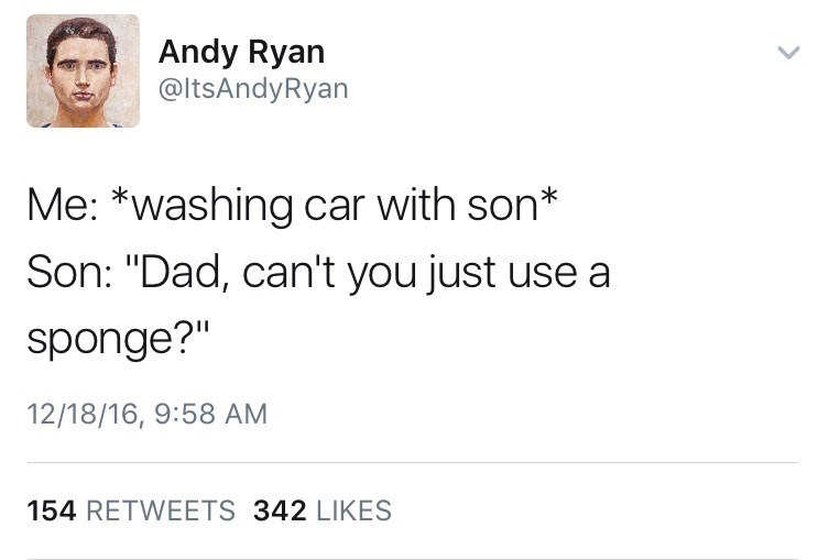 """Text - Andy Ryan @ltsAndyRyan Me: *washing car with son* Son: """"Dad, can't you just use a sponge?"""" 12/18/16, 9:58 AM 154 RETWEETS 342 LIKES"""