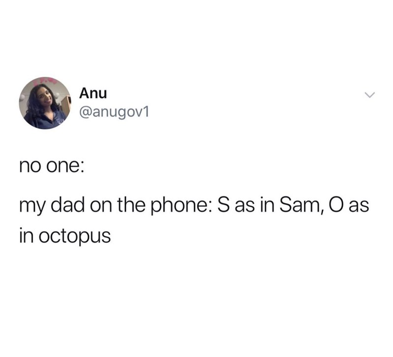 Text - Anu @anugov1 no one: my dad on the phone: S as in Sam, O as in octopus