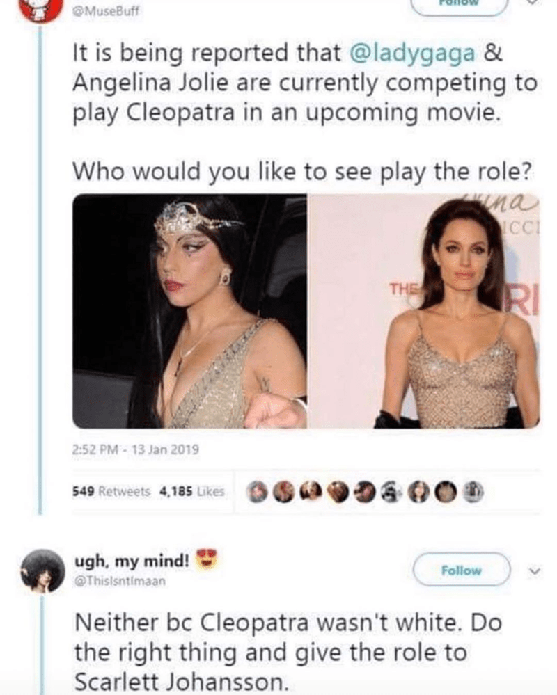 Funny meme about Angelina Jolie and Lady Gaga competing for role of Cleopatra, funny tweet about how scarlett johnansson should get it | tweet by musebuff it is being reported that lady gaga and angelina jolie are currently competing to play cleopatra in an upcoming movie. who would you like to see play the role? neither bc cleopatra wasn't white. do the right thing and give the role to scarlett johansson