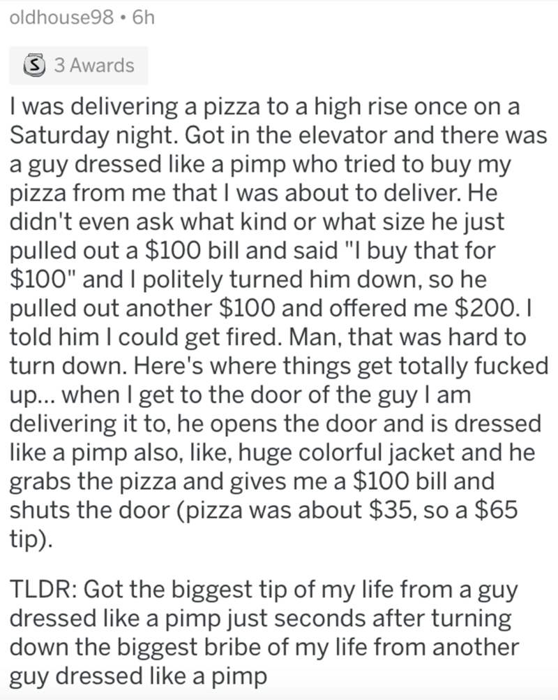 """Text - oldhouse98 • 6h S 3 Awards I was delivering a pizza to a high rise once on a Saturday night. Got in the elevator and there was a guy dressed like a pimp who tried to buy my pizza from me that I was about to deliver. He didn't even ask what kind or what size he just pulled out a $100 bill and said """"I buy that for $100"""" and I politely turned him down, so he pulled out another $100 and offered me $200. I told him I could get fired. Man, that was hard to turn down. Here's where things get tot"""